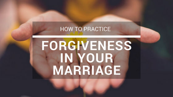 How to Practice Forgiveness in Your Marriage