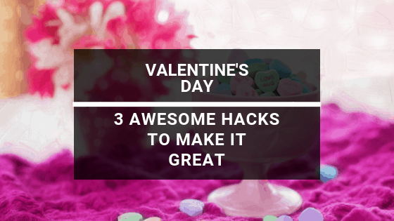 3 Best Hacks for an Awesome Valentine's Day